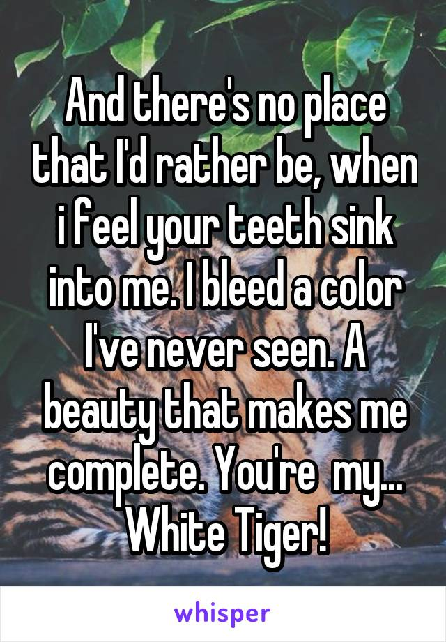 And there's no place that I'd rather be, when i feel your teeth sink into me. I bleed a color I've never seen. A beauty that makes me complete. You're  my... White Tiger!