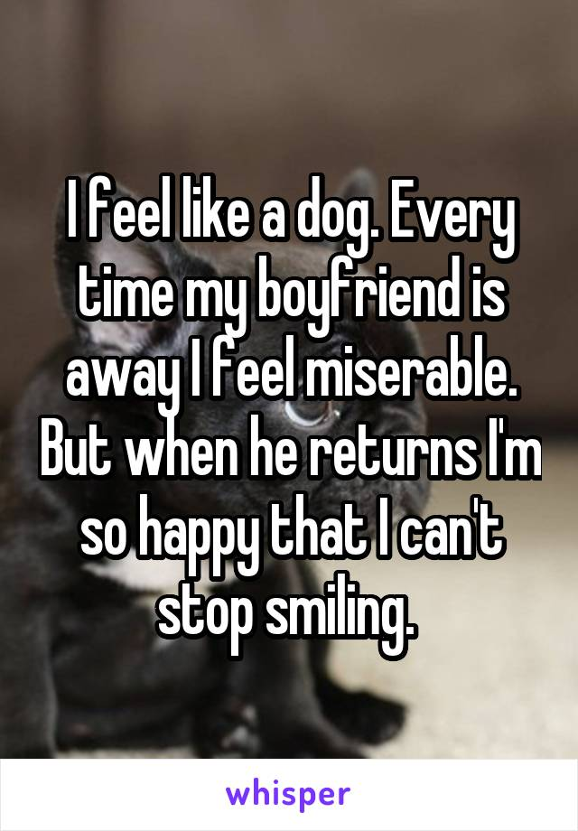 I feel like a dog. Every time my boyfriend is away I feel miserable. But when he returns I'm so happy that I can't stop smiling.
