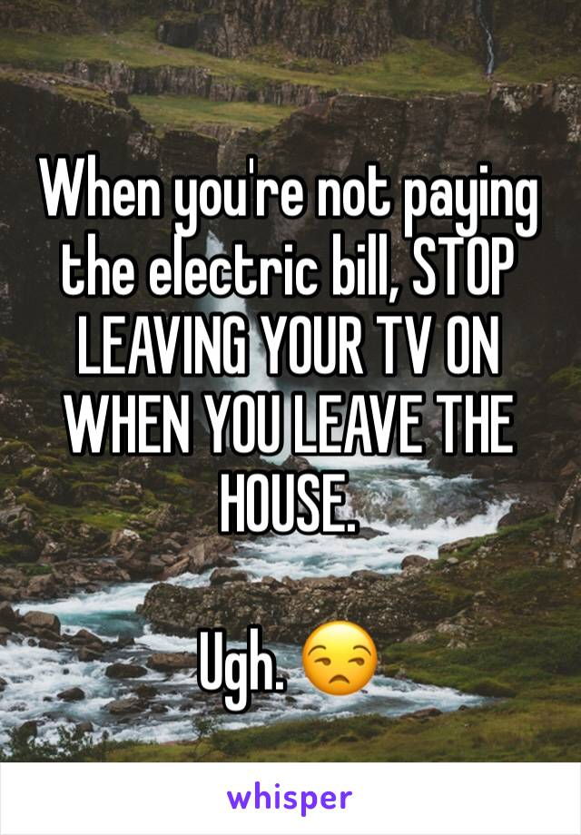 When you're not paying the electric bill, STOP LEAVING YOUR TV ON WHEN YOU LEAVE THE HOUSE.   Ugh. 😒