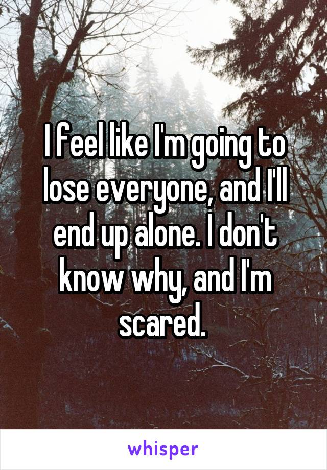 I feel like I'm going to lose everyone, and I'll end up alone. I don't know why, and I'm scared.