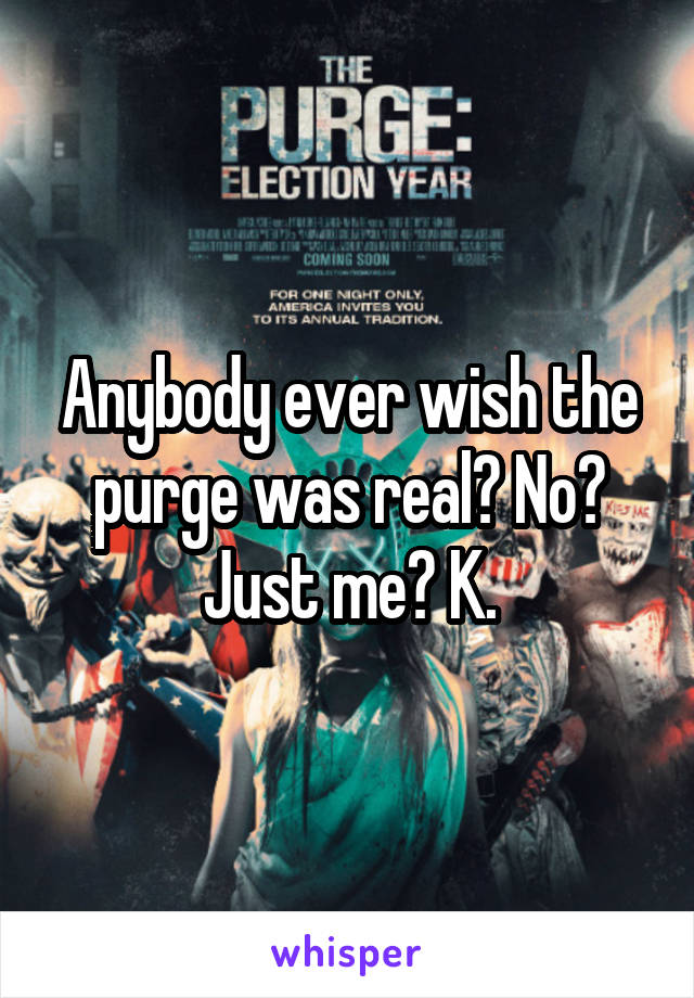 Anybody ever wish the purge was real? No? Just me? K.