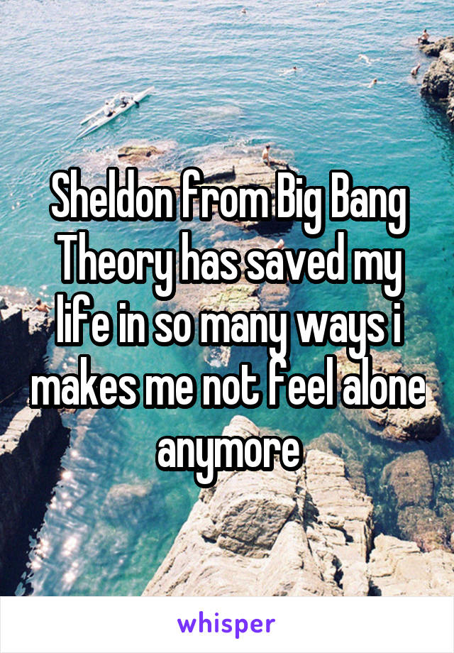 Sheldon from Big Bang Theory has saved my life in so many ways i makes me not feel alone anymore
