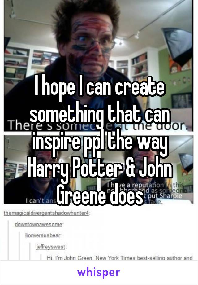 I hope I can create something that can inspire ppl the way Harry Potter & John Greene does