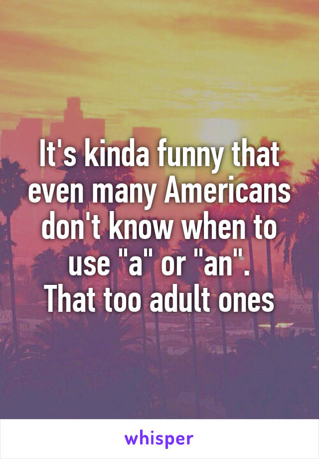 """It's kinda funny that even many Americans don't know when to use """"a"""" or """"an"""". That too adult ones"""