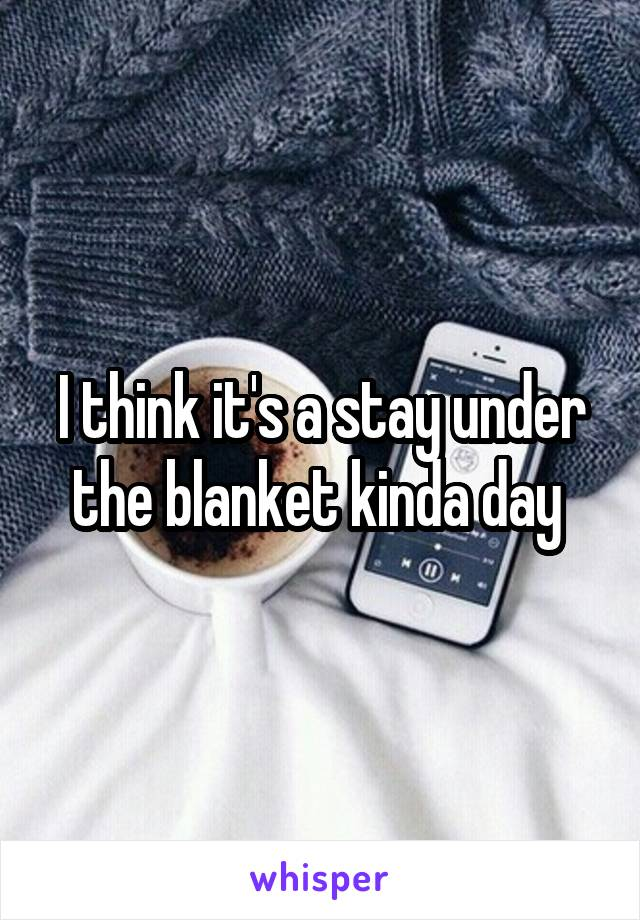 I think it's a stay under the blanket kinda day
