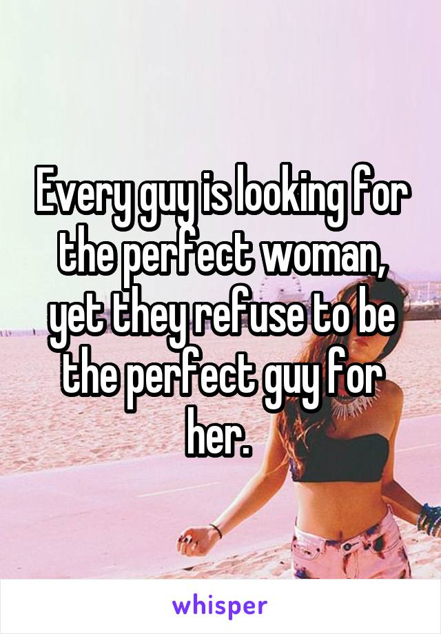 Every guy is looking for the perfect woman, yet they refuse to be the perfect guy for her.