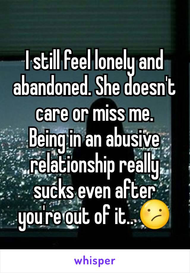 I still feel lonely and abandoned. She doesn't care or miss me. Being in an abusive relationship really sucks even after you're out of it.. 😕