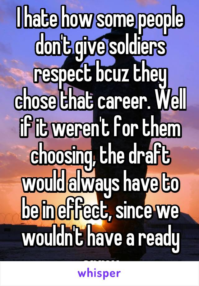 I hate how some people don't give soldiers respect bcuz they chose that career. Well if it weren't for them choosing, the draft would always have to be in effect, since we wouldn't have a ready army