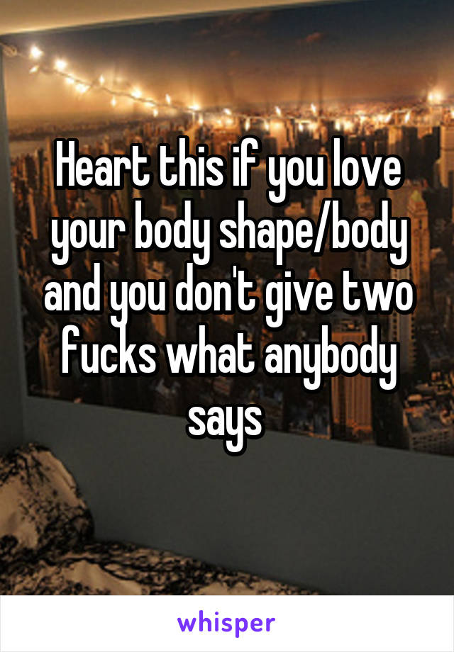 Heart this if you love your body shape/body and you don't give two fucks what anybody says