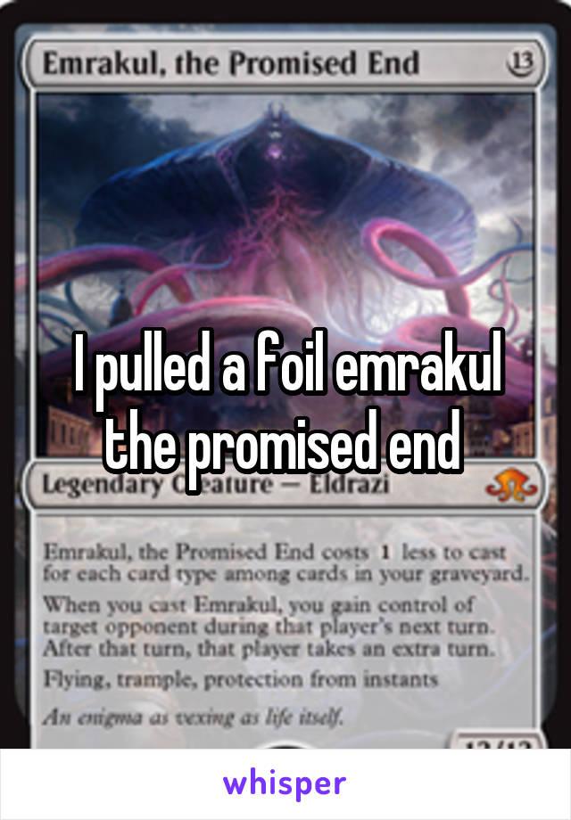 I pulled a foil emrakul the promised end