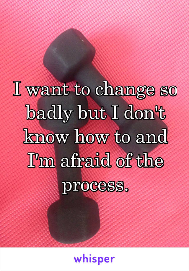 I want to change so badly but I don't know how to and I'm afraid of the process.
