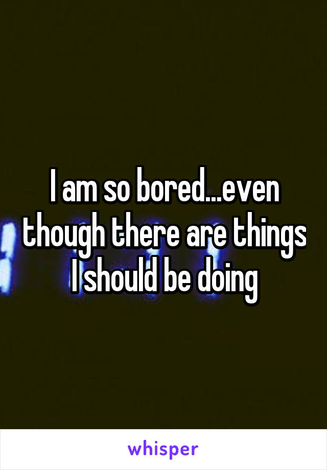 I am so bored...even though there are things I should be doing