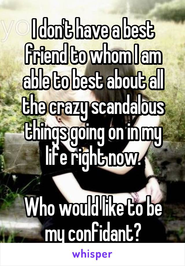 I don't have a best friend to whom I am able to best about all the crazy scandalous things going on in my life right now.  Who would like to be my confidant?