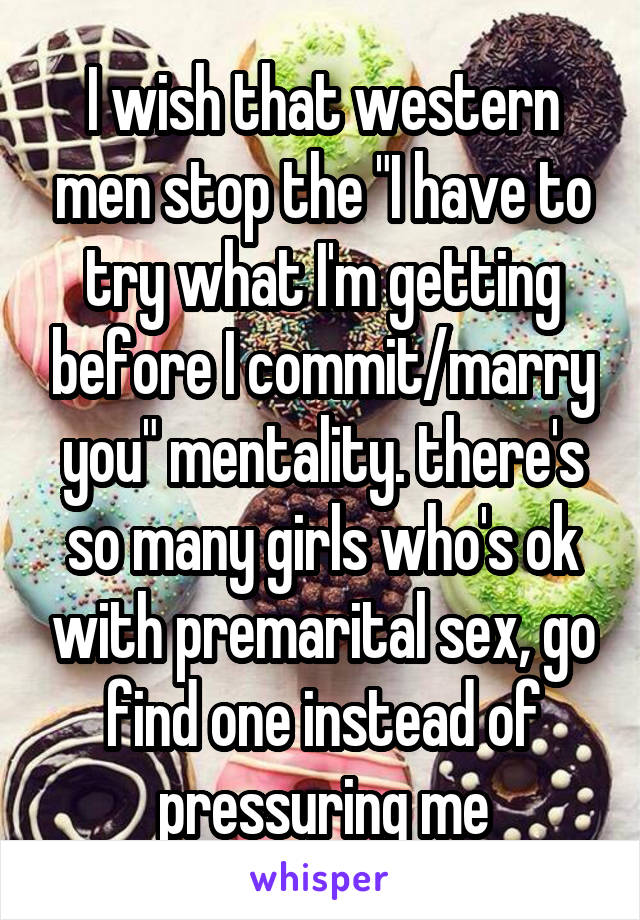 """I wish that western men stop the """"I have to try what I'm getting before I commit/marry you"""" mentality. there's so many girls who's ok with premarital sex, go find one instead of pressuring me"""