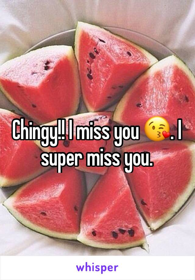Chingy!! I miss you 😘. I super miss you.