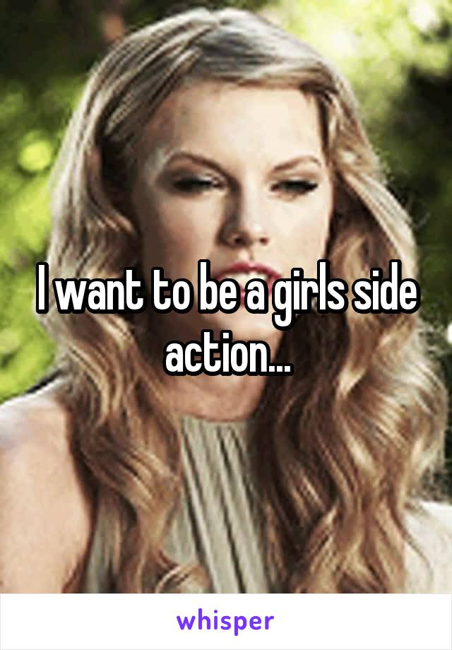 I want to be a girls side action...