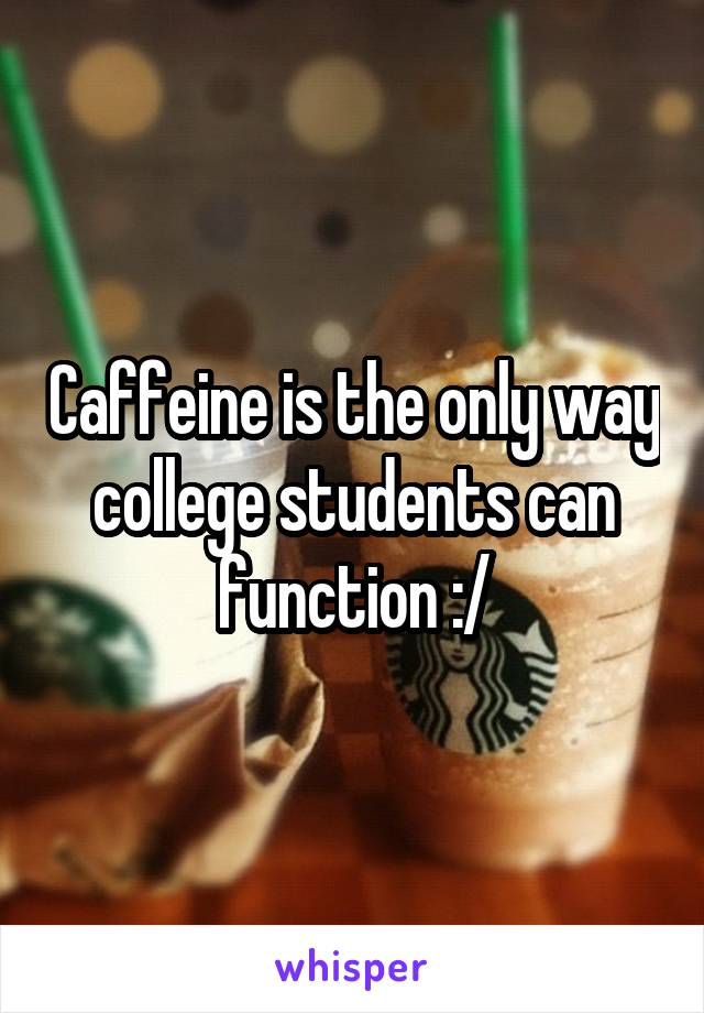 Caffeine is the only way college students can function :/
