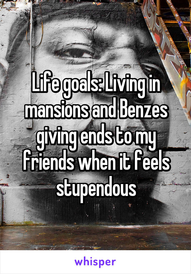 Life goals: Living in mansions and Benzes giving ends to my friends when it feels stupendous