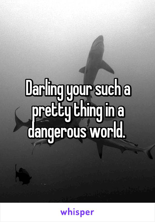Darling your such a pretty thing in a dangerous world.