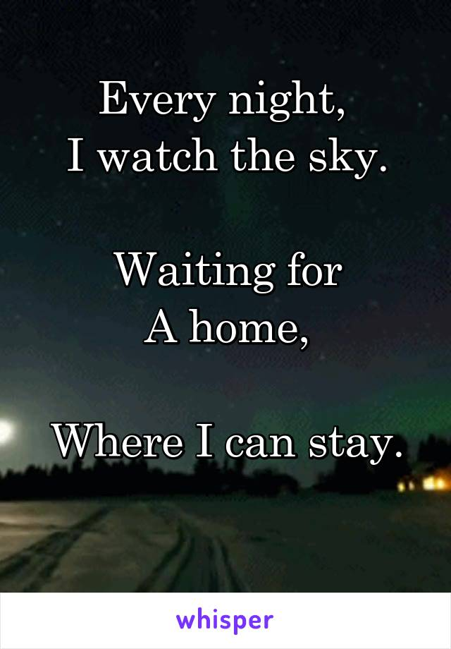 Every night,  I watch the sky.  Waiting for A home,  Where I can stay.