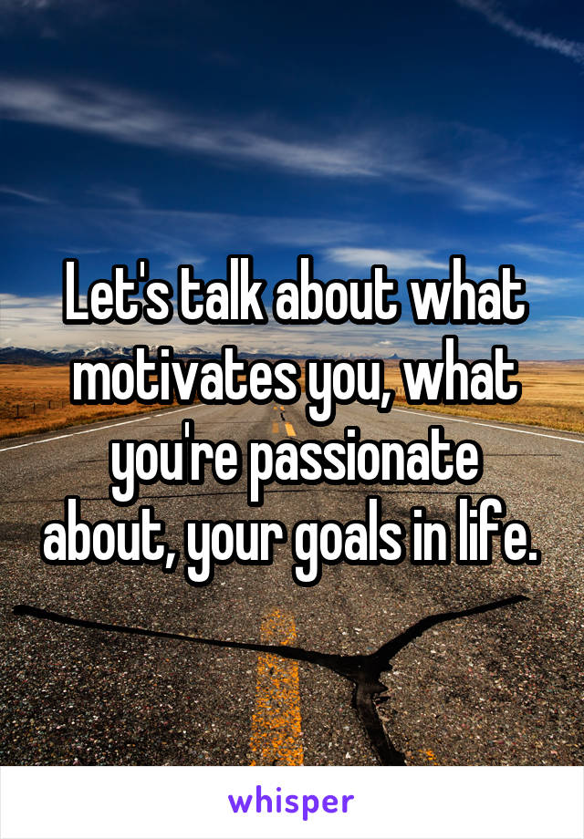Let's talk about what motivates you, what you're passionate about, your goals in life.