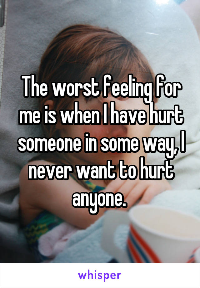 The worst feeling for me is when I have hurt someone in some way, I never want to hurt anyone.