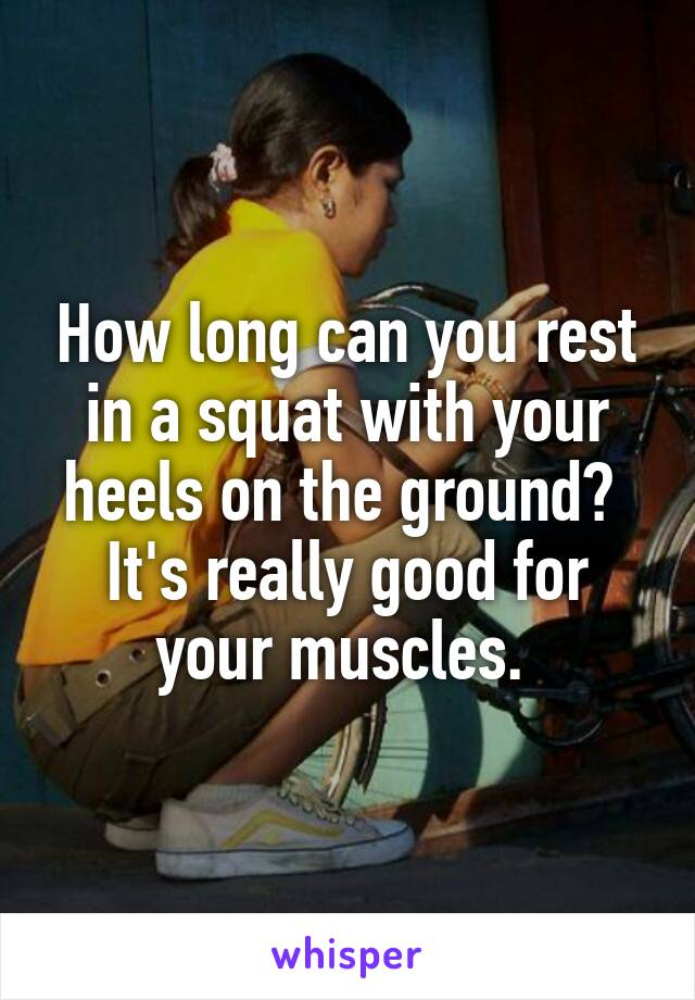 How long can you rest in a squat with your heels on the ground?  It's really good for your muscles.
