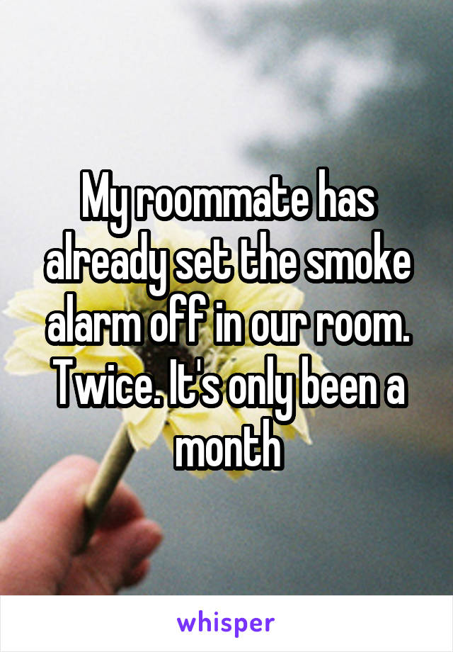 My roommate has already set the smoke alarm off in our room. Twice. It's only been a month