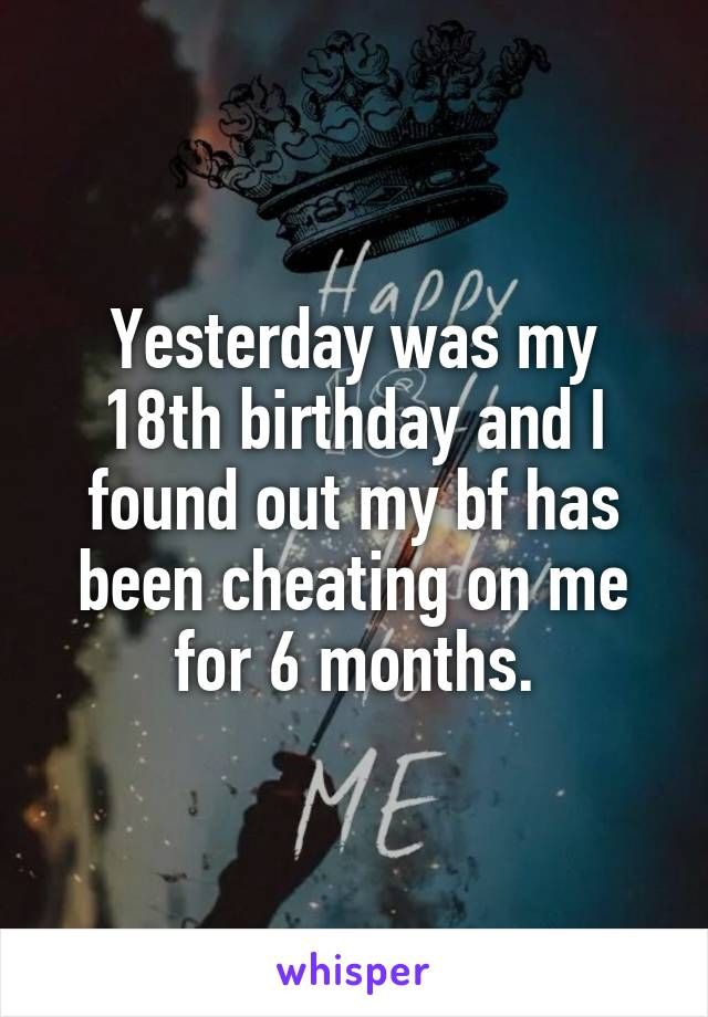 Yesterday was my 18th birthday and I found out my bf has been cheating on me for 6 months.