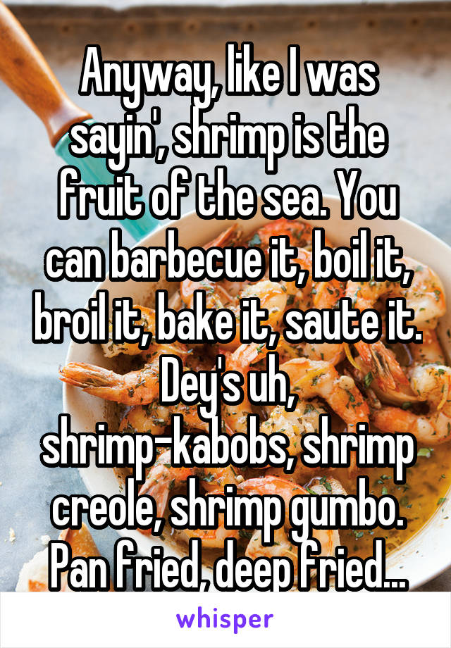 Anyway, like I was sayin', shrimp is the fruit of the sea. You can barbecue it, boil it, broil it, bake it, saute it. Dey's uh, shrimp-kabobs, shrimp creole, shrimp gumbo. Pan fried, deep fried...