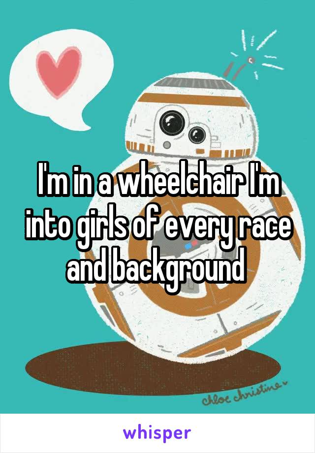 I'm in a wheelchair I'm into girls of every race and background