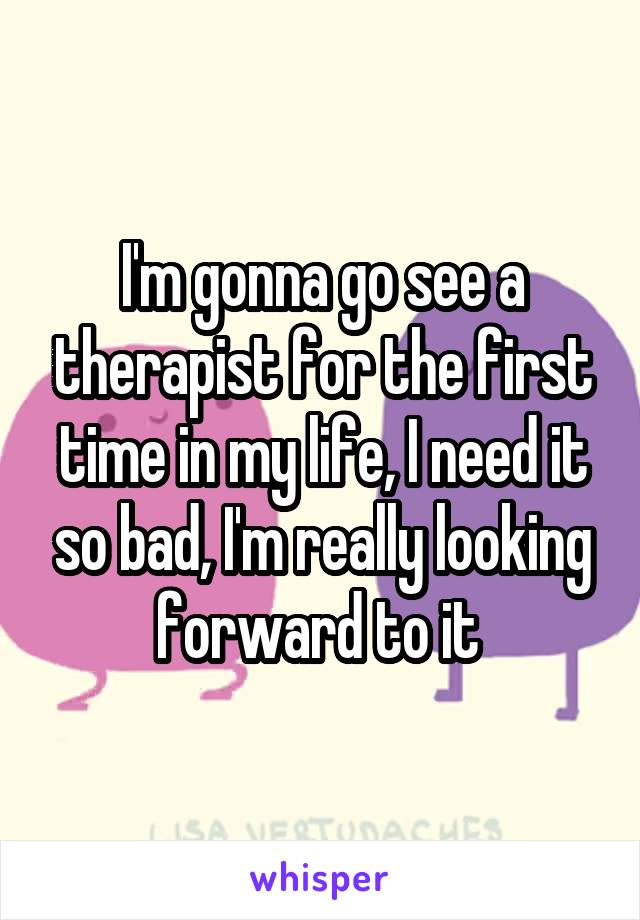 I'm gonna go see a therapist for the first time in my life, I need it so bad, I'm really looking forward to it