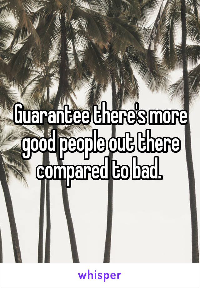 Guarantee there's more good people out there compared to bad.