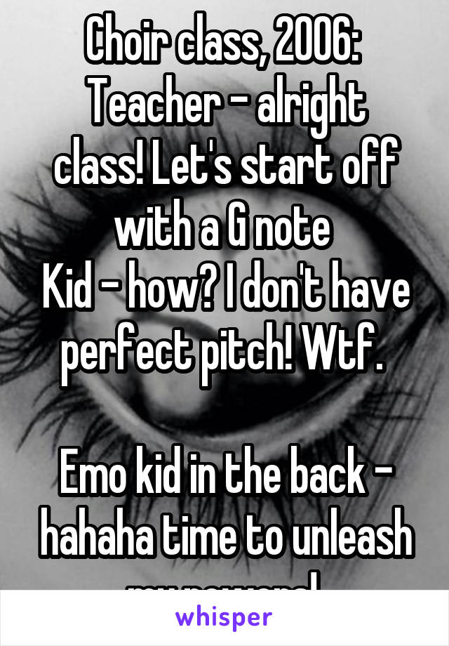 Choir class, 2006:  Teacher - alright class! Let's start off with a G note  Kid - how? I don't have perfect pitch! Wtf.   Emo kid in the back - hahaha time to unleash my powers!