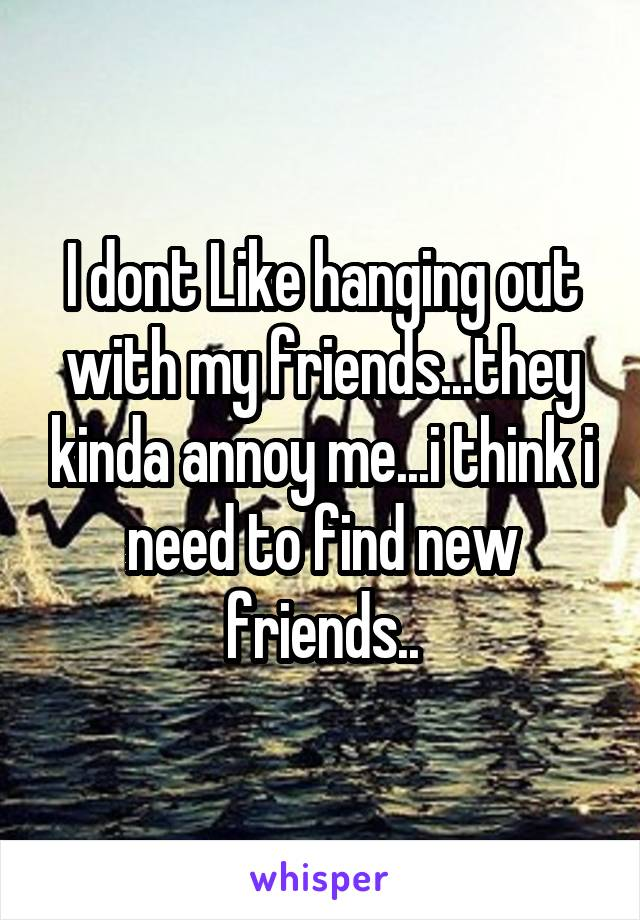 I dont Like hanging out with my friends...they kinda annoy me...i think i need to find new friends..