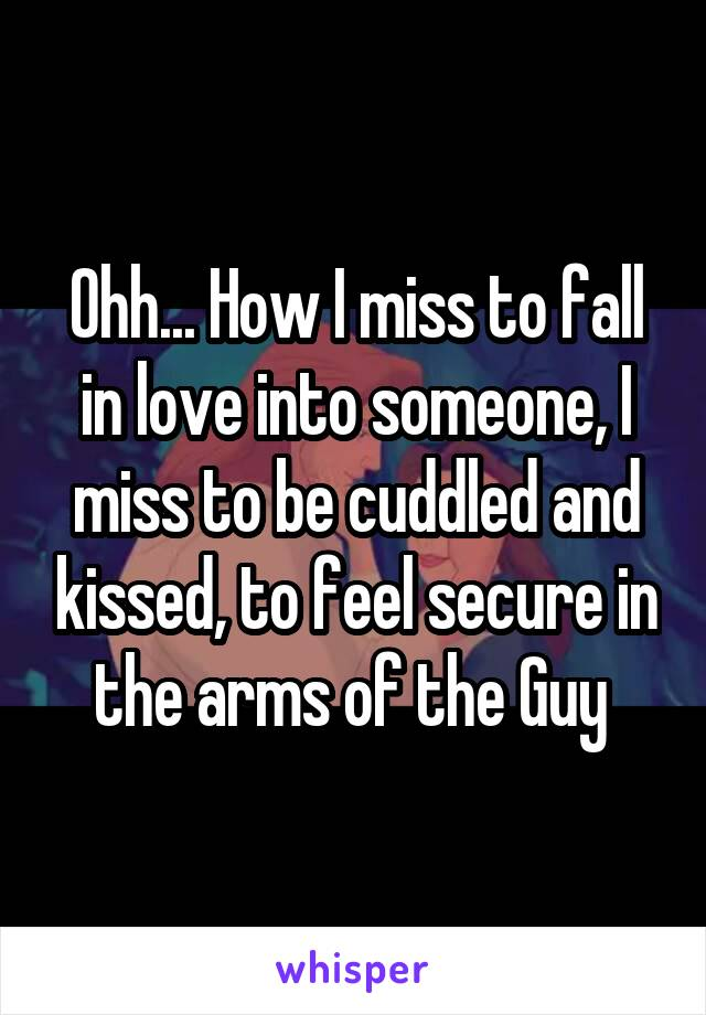 Ohh... How I miss to fall in love into someone, I miss to be cuddled and kissed, to feel secure in the arms of the Guy