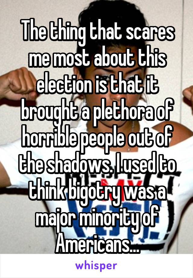 The thing that scares me most about this election is that it brought a plethora of horrible people out of the shadows. I used to think bigotry was a major minority of Americans...