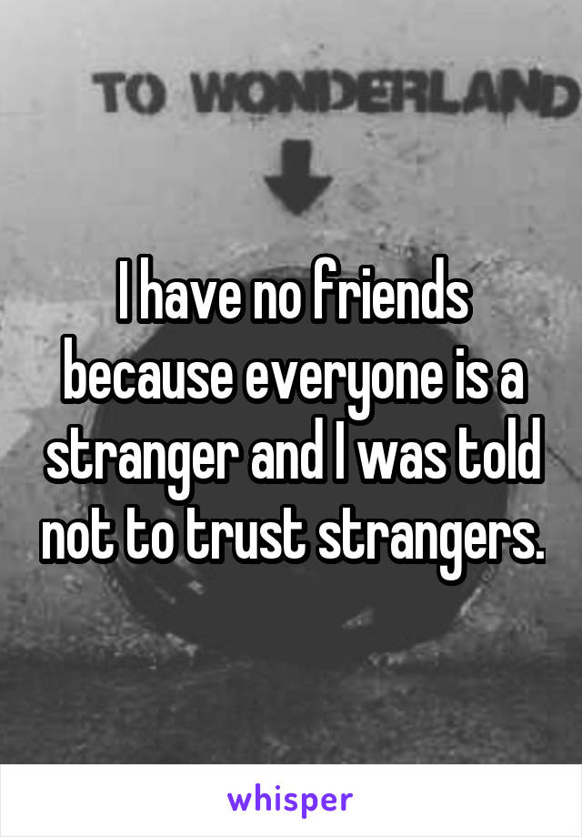 I have no friends because everyone is a stranger and I was told not to trust strangers.