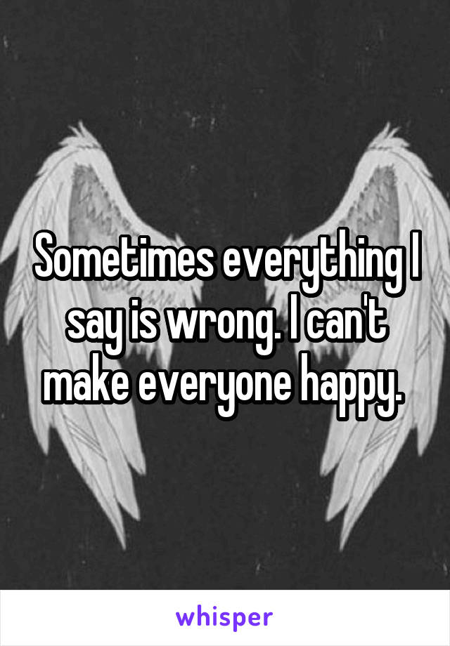 Sometimes everything I say is wrong. I can't make everyone happy.