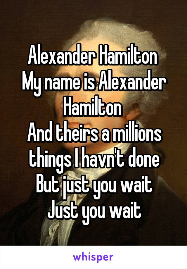 Alexander Hamilton  My name is Alexander Hamilton  And theirs a millions things I havn't done But just you wait Just you wait