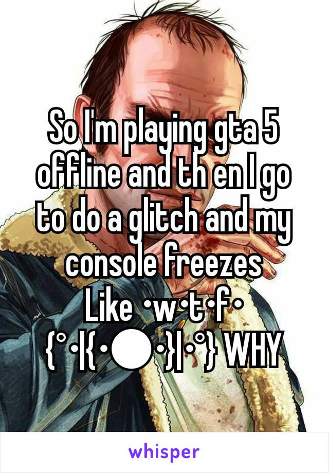 So I'm playing gta 5 offline and th en I go to do a glitch and my console freezes Like •w•t•f•                   {°•|{•●•}|•°} WHY