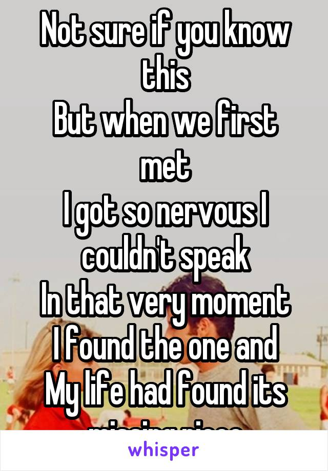 Not sure if you know this But when we first met I got so nervous I couldn't speak In that very moment I found the one and My life had found its missing piece