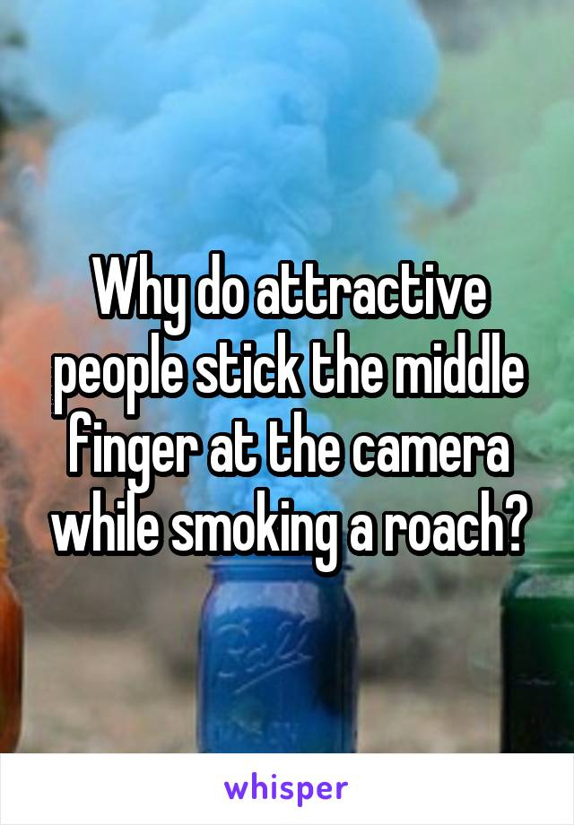 Why do attractive people stick the middle finger at the camera while smoking a roach?