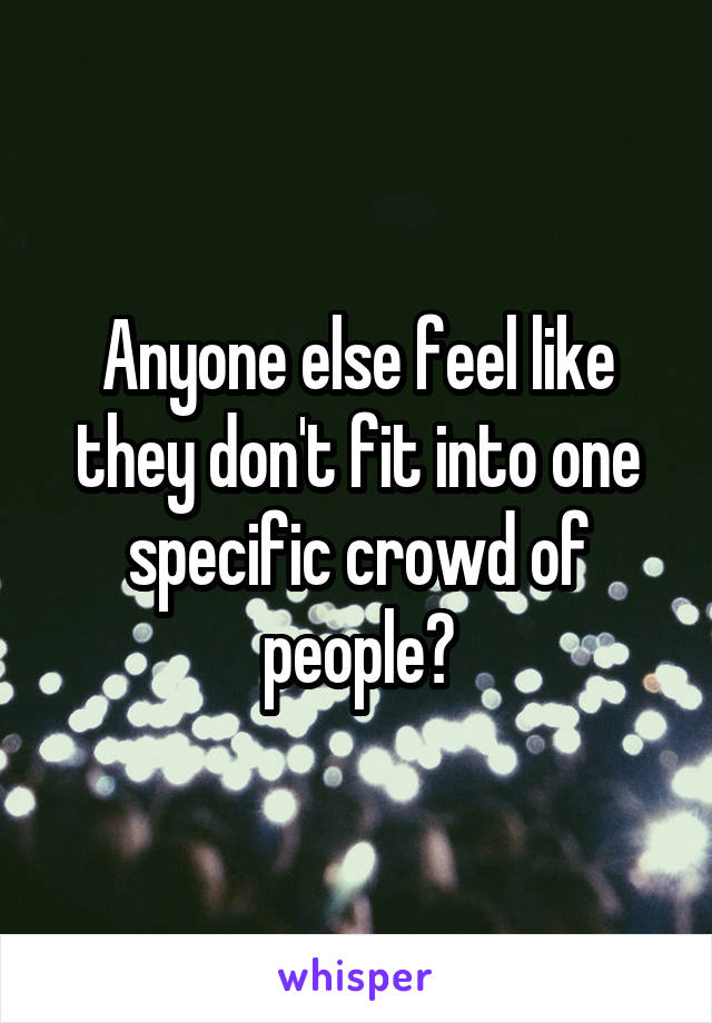 Anyone else feel like they don't fit into one specific crowd of people?
