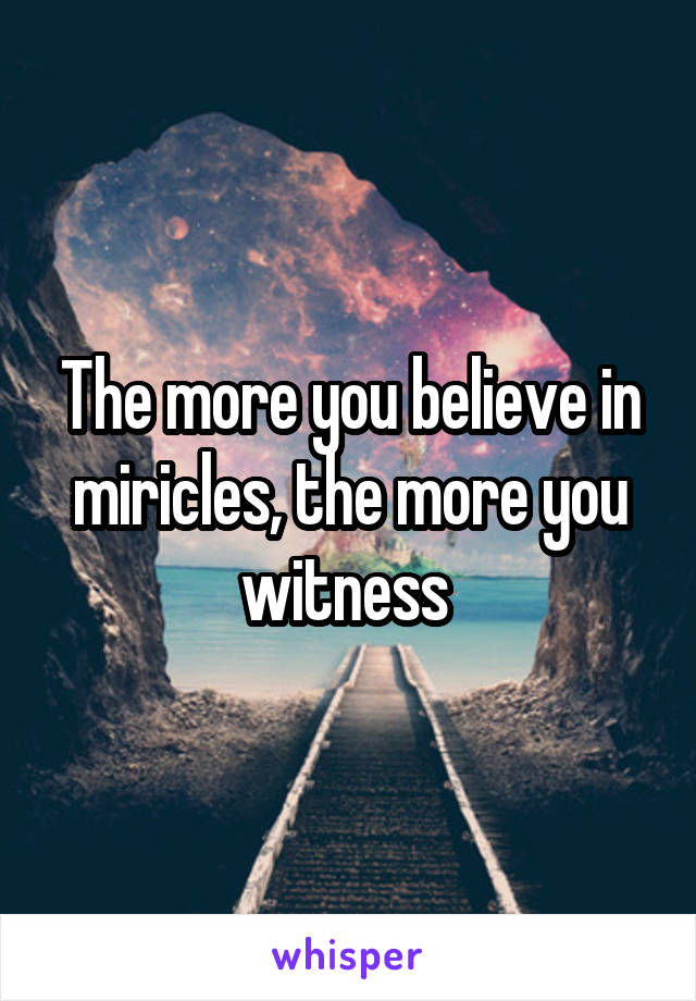 The more you believe in miricles, the more you witness
