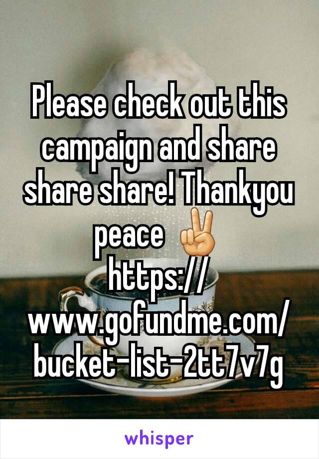 Please check out this campaign and share share share! Thankyou peace ✌ https://www.gofundme.com/bucket-list-2tt7v7g