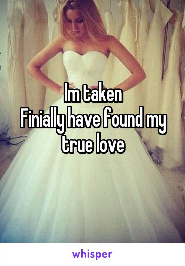 Im taken Finially have found my true love