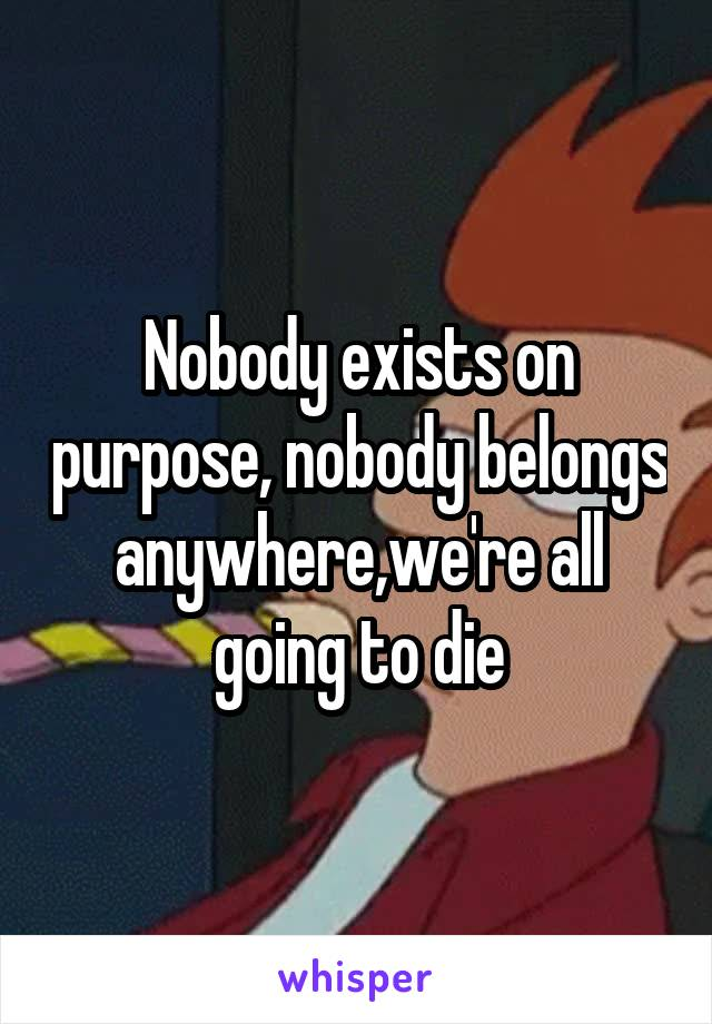 Nobody exists on purpose, nobody belongs anywhere,we're all going to die