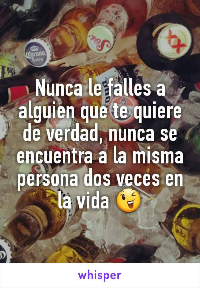 Nunca le falles a alguien que te quiere de verdad, nunca se encuentra a la misma persona dos veces en la vida 😉