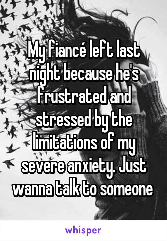 My fiancé left last night because he's frustrated and stressed by the limitations of my severe anxiety. Just wanna talk to someone